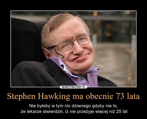 Stephen Hawking ma obecnie 73 lata – Nie byłoby w tym nic dziwnego gdyby nie to, że lekarze stwierdzili, iż nie przeżyje więcej niż 25 lat