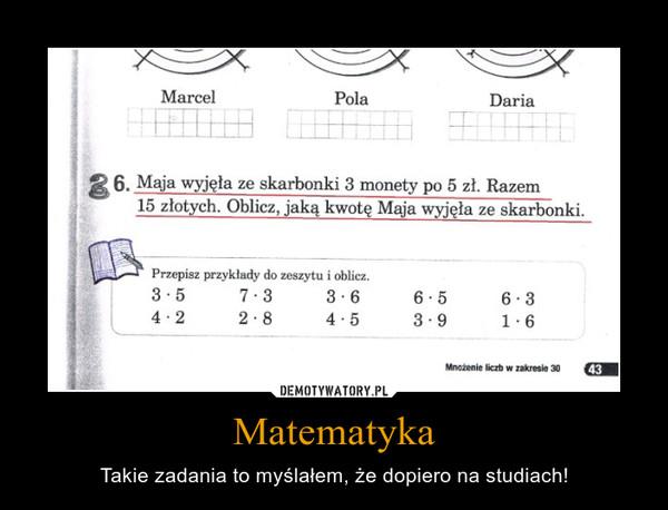 Matematyka – Takie zadania to myślałem, że dopiero na studiach!
