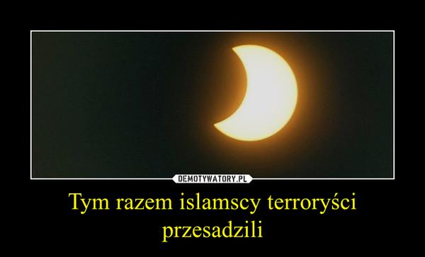 Tym razem islamscy terroryści przesadzili –