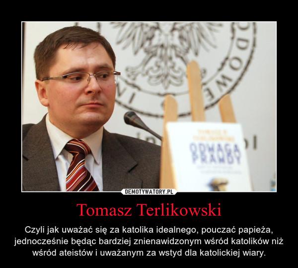 Tomasz Terlikowski – Czyli jak uważać się za katolika idealnego, pouczać papieża, jednocześnie będąc bardziej znienawidzonym wśród katolików niż wśród ateistów i uważanym za wstyd dla katolickiej wiary.