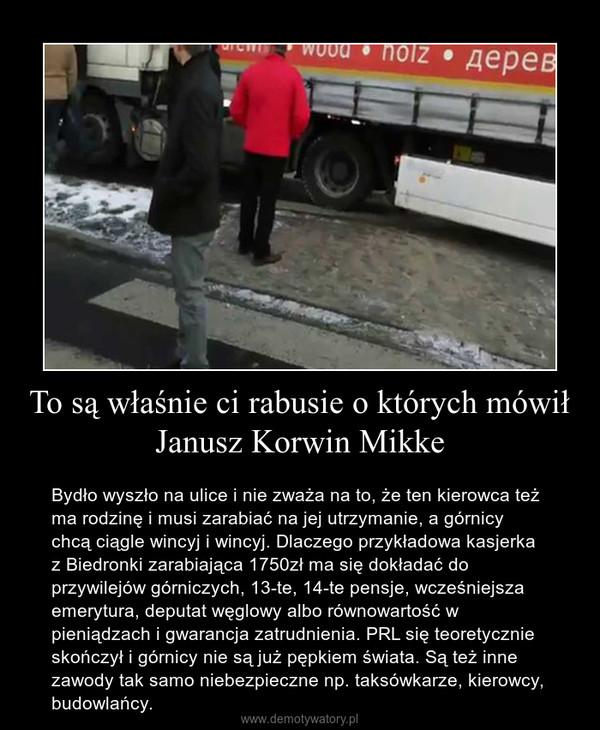 To są właśnie ci rabusie o których mówił Janusz Korwin Mikke – Bydło wyszło na ulice i nie zważa na to, że ten kierowca też ma rodzinę i musi zarabiać na jej utrzymanie, a górnicy chcą ciągle wincyj i wincyj. Dlaczego przykładowa kasjerka z Biedronki zarabiająca 1750zł ma się dokładać do przywilejów górniczych, 13-te, 14-te pensje, wcześniejsza emerytura, deputat węglowy albo równowartość w pieniądzach i gwarancja zatrudnienia. PRL się teoretycznie skończył i górnicy nie są już pępkiem świata. Są też inne zawody tak samo niebezpieczne np. taksówkarze, kierowcy, budowlańcy.