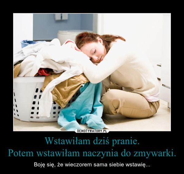 Wstawiłam dziś pranie.Potem wstawiłam naczynia do zmywarki. – Boję się, że wieczorem sama siebie wstawię...