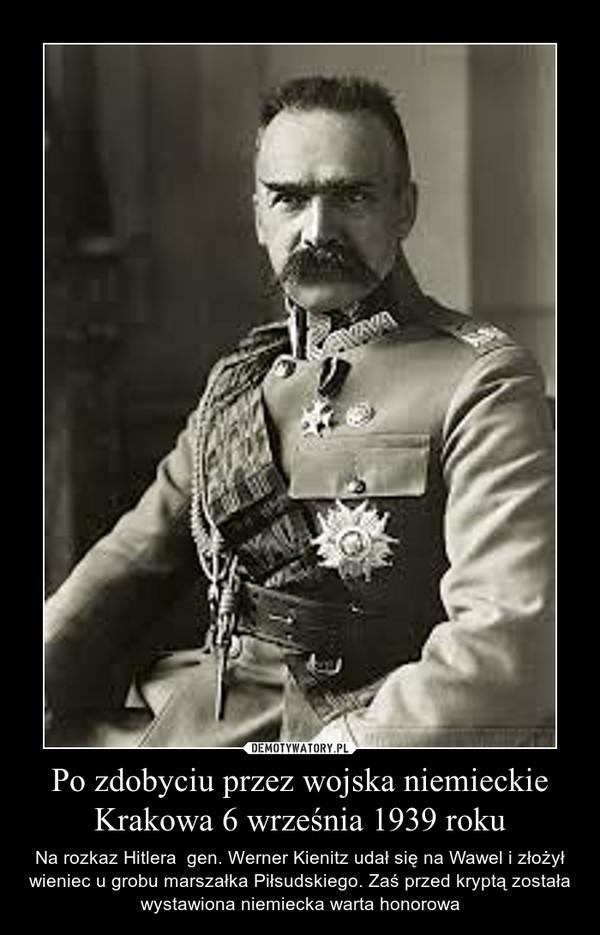 Po zdobyciu przez wojska niemieckie Krakowa 6 września 1939 roku – Na rozkaz Hitlera  gen. Werner Kienitz udał się na Wawel i złożył wieniec u grobu marszałka Piłsudskiego. Zaś przed kryptą została wystawiona niemiecka warta honorowa