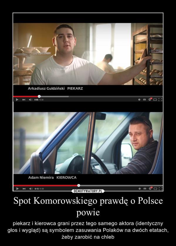 Spot Komorowskiego prawdę o Polsce powie – piekarz i kierowca grani przez tego samego aktora (identyczny głos i wygląd) są symbolem zasuwania Polaków na dwóch etatach, żeby zarobić na chleb