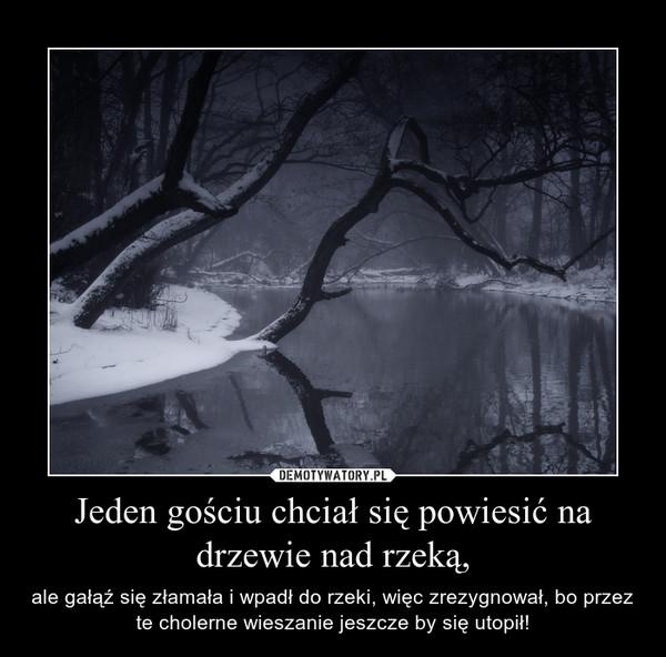 Jeden gościu chciał się powiesić na drzewie nad rzeką, – ale gałąź się złamała i wpadł do rzeki, więc zrezygnował, bo przez te cholerne wieszanie jeszcze by się utopił!