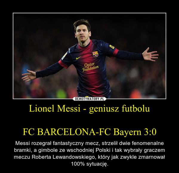 Lionel Messi - geniusz futboluFC BARCELONA-FC Bayern 3:0 – Messi rozegrał fantastyczny mecz, strzelił dwie fenomenalne bramki, a gimbole ze wschodniej Polski i tak wybrały graczem meczu Roberta Lewandowskiego, który jak zwykle zmarnował 100% sytuację.