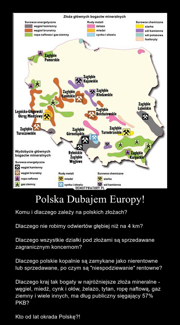 """Polska Dubajem Europy! – Komu i dlaczego zależy na polskich złożach?Dlaczego nie robimy odwiertów głębiej niż na 4 km?Dlaczego wszystkie działki pod złożami są sprzedawane zagranicznym koncernom?Dlaczego polskie kopalnie są zamykane jako nierentowne lub sprzedawane, po czym są """"niespodziewanie"""" rentowne?Dlaczego kraj tak bogaty w najróżniejsze złoża mineralne - węgiel, miedź, cynk i ołów, żelazo, tytan, ropę naftową, gaz ziemny i wiele innych, ma dług publiczny sięgający 57% PKB?Kto od lat okrada Polskę?!"""