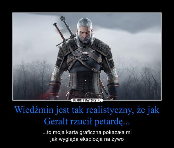 Wiedźmin jest tak realistyczny, że jak Geralt rzucił petardę... – ...to moja karta graficzna pokazała mijak wygląda eksplozja na żywo