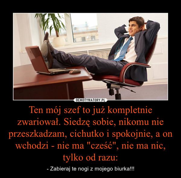 """Ten mój szef to już kompletnie zwariował. Siedzę sobie, nikomu nie przeszkadzam, cichutko i spokojnie, a on wchodzi - nie ma """"cześć"""", nie ma nic, tylko od razu: – - Zabieraj te nogi z mojego biurka!!!"""