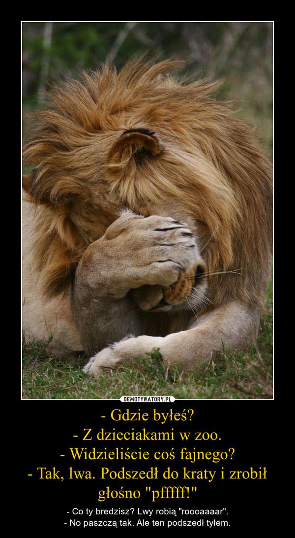 """- Gdzie byłeś?- Z dzieciakami w zoo.- Widzieliście coś fajnego?- Tak, lwa. Podszedł do kraty i zrobił głośno """"pfffff!"""" – - Co ty bredzisz? Lwy robią """"roooaaaar"""".- No paszczą tak. Ale ten podszedł tyłem."""