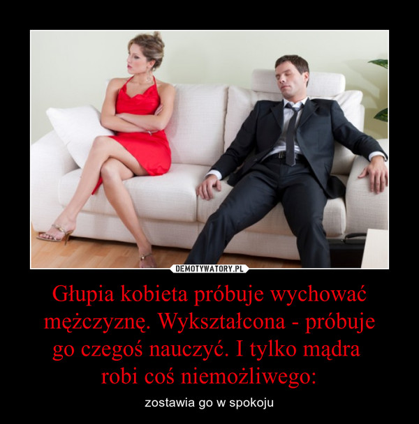 Głupia kobieta próbuje wychować mężczyznę. Wykształcona - próbujego czegoś nauczyć. I tylko mądra robi coś niemożliwego: – zostawia go w spokoju
