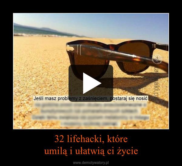 32 lifehacki, któreumilą i ułatwią ci życie –