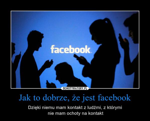 Jak to dobrze, że jest facebook – Dzięki niemu mam kontakt z ludźmi, z którymi nie mam ochoty na kontakt