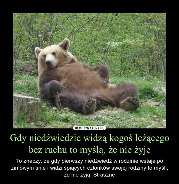 Gdy niedźwiedzie widzą kogoś leżącego bez ruchu to myślą, że nie żyje – To znaczy, że gdy pierwszy niedźwiedź w rodzinie wstaje po zimowym śnie i widzi śpiących członków swojej rodziny to myśli, że nie żyją. Straszne