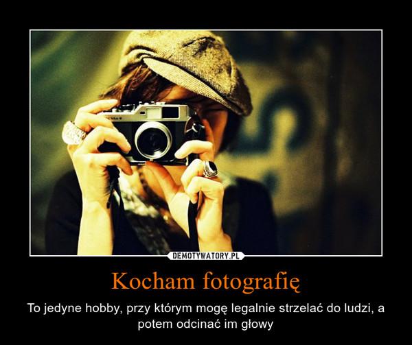 Kocham fotografię – To jedyne hobby, przy którym mogę legalnie strzelać do ludzi, a potem odcinać im głowy