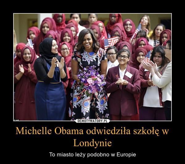 Michelle Obama odwiedziła szkołę w Londynie – To miasto leży podobno w Europie