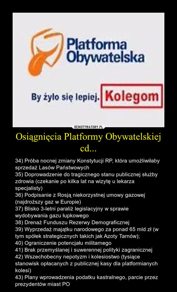 Osiągnięcia Platformy Obywatelskiej cd... – 34) Próba nocnej zmiany Konstytucji RP, która umożliwiłaby sprzedaż Lasów Państwowych35) Doprowadzenie do tragicznego stanu publicznej służby zdrowia (czekanie po kilka lat na wizytę u lekarza specjalisty)36) Podpisanie z Rosją niekorzystnej umowy gazowej (najdroższy gaz w Europie)37) Blisko 3-letni paraliż legislacyjny w sprawie wydobywania gazu łupkowego38) Drenaż Funduszu Rezerwy Demograficznej39) Wyprzedaż majątku narodowego za ponad 65 mld zł (w tym spółek strategicznych takich jak Azoty Tarnów);40) Ograniczenie potencjału militarnego41) Brak przemyślanej i suwerennej polityki zagranicznej42) Wszechobecny nepotyzm i kolesiostwo (tysiące stanowisk opłacanych z publicznej kasy dla platformianych kolesi)43) Plany wprowadzenia podatku kastralnego, parcie przez prezydentów miast PO