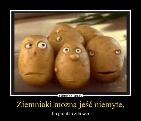 Ziemniaki można jeść niemyte, – bo grunt to zdrowie