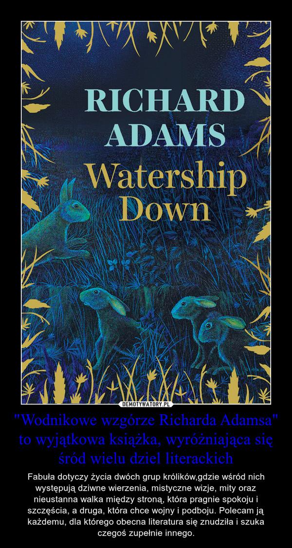 """""""Wodnikowe wzgórze Richarda Adamsa"""" to wyjątkowa książka, wyróżniająca się śród wielu dziel literackich – Fabuła dotyczy życia dwóch grup królików,gdzie wśród nich występują dziwne wierzenia, mistyczne wizje, mity oraz nieustanna walka między stroną, która pragnie spokoju i szczęścia, a druga, która chce wojny i podboju. Polecam ją każdemu, dla którego obecna literatura się znudziła i szuka czegoś zupełnie innego."""