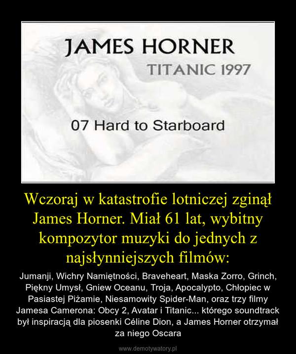 Wczoraj w katastrofie lotniczej zginął James Horner. Miał 61 lat, wybitny kompozytor muzyki do jednych z najsłynniejszych filmów: – Jumanji, Wichry Namiętności, Braveheart, Maska Zorro, Grinch, Piękny Umysł, Gniew Oceanu, Troja, Apocalypto, Chłopiec w Pasiastej Piżamie, Niesamowity Spider-Man, oraz trzy filmy Jamesa Camerona: Obcy 2, Avatar i Titanic... którego soundtrack był inspiracją dla piosenki Céline Dion, a James Horner otrzymał za niego Oscara