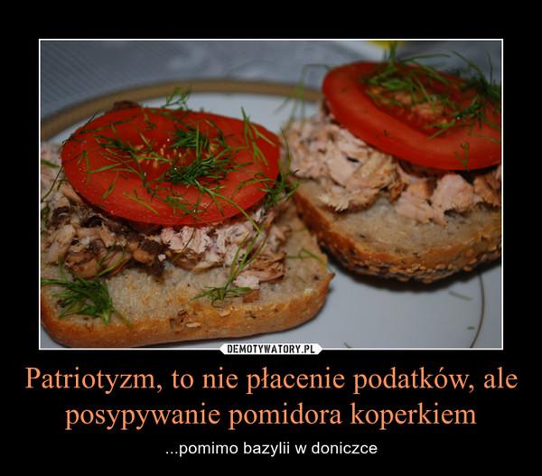 Patriotyzm, to nie płacenie podatków, ale posypywanie pomidora koperkiem – ...pomimo bazylii w doniczce