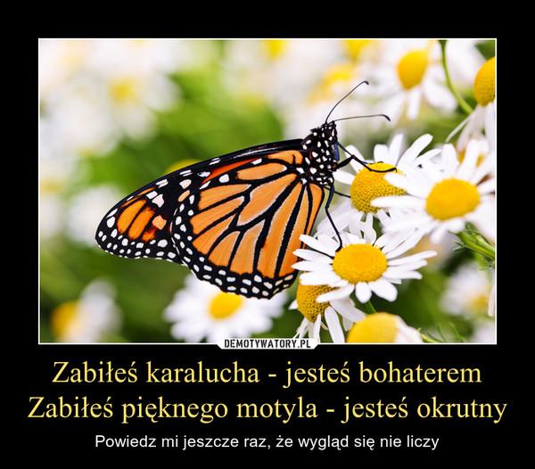 Zabiłeś karalucha - jesteś bohateremZabiłeś pięknego motyla - jesteś okrutny – Powiedz mi jeszcze raz, że wygląd się nie liczy