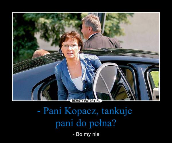- Pani Kopacz, tankuje pani do pełna? – - Bo my nie