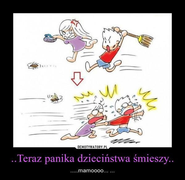..Teraz panika dzieciństwa śmieszy.. – .....mamoooo... ...