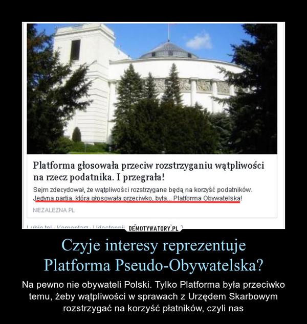 Czyje interesy reprezentujePlatforma Pseudo-Obywatelska? – Na pewno nie obywateli Polski. Tylko Platforma była przeciwko temu, żeby wątpliwości w sprawach z Urzędem Skarbowym rozstrzygać na korzyść płatników, czyli nas