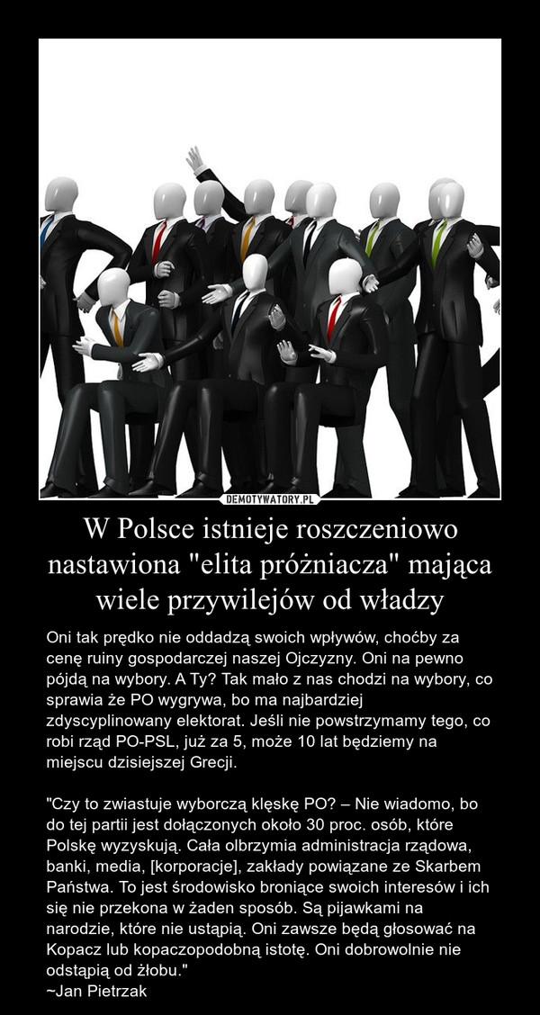 """W Polsce istnieje roszczeniowo nastawiona """"elita próżniacza"""" mająca wiele przywilejów od władzy – Oni tak prędko nie oddadzą swoich wpływów, choćby za cenę ruiny gospodarczej naszej Ojczyzny. Oni na pewno pójdą na wybory. A Ty? Tak mało z nas chodzi na wybory, co sprawia że PO wygrywa, bo ma najbardziej zdyscyplinowany elektorat. Jeśli nie powstrzymamy tego, co robi rząd PO-PSL, już za 5, może 10 lat będziemy na miejscu dzisiejszej Grecji.""""Czy to zwiastuje wyborczą klęskę PO? – Nie wiadomo, bo do tej partii jest dołączonych około 30 proc. osób, które Polskę wyzyskują. Cała olbrzymia administracja rządowa, banki, media, [korporacje], zakłady powiązane ze Skarbem Państwa. To jest środowisko broniące swoich interesów i ich się nie przekona w żaden sposób. Są pijawkami na narodzie, które nie ustąpią. Oni zawsze będą głosować na Kopacz lub kopaczopodobną istotę. Oni dobrowolnie nie odstąpią od żłobu.""""~Jan Pietrzak"""