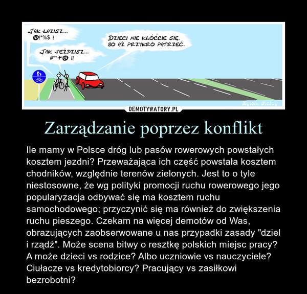 """Zarządzanie poprzez konflikt – Ile mamy w Polsce dróg lub pasów rowerowych powstałych kosztem jezdni? Przeważająca ich część powstała kosztem chodników, względnie terenów zielonych. Jest to o tyle niestosowne, że wg polityki promocji ruchu rowerowego jego popularyzacja odbywać się ma kosztem ruchu samochodowego; przyczynić się ma również do zwiększenia ruchu pieszego. Czekam na więcej demotów od Was, obrazujących zaobserwowane u nas przypadki zasady """"dziel i rządź"""". Może scena bitwy o resztkę polskich miejsc pracy? A może dzieci vs rodzice? Albo uczniowie vs nauczyciele? Ciułacze vs kredytobiorcy? Pracujący vs zasiłkowi bezrobotni?"""