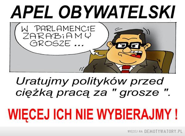 """Apel obywatelski –  APEL OBYWATELSKI  W parlamencie zarabiamy groszeUratujmy polityków przed ciężką pracą za """" grosze"""". WIĘCEJ ICH NIE WYBIERAJMY !"""