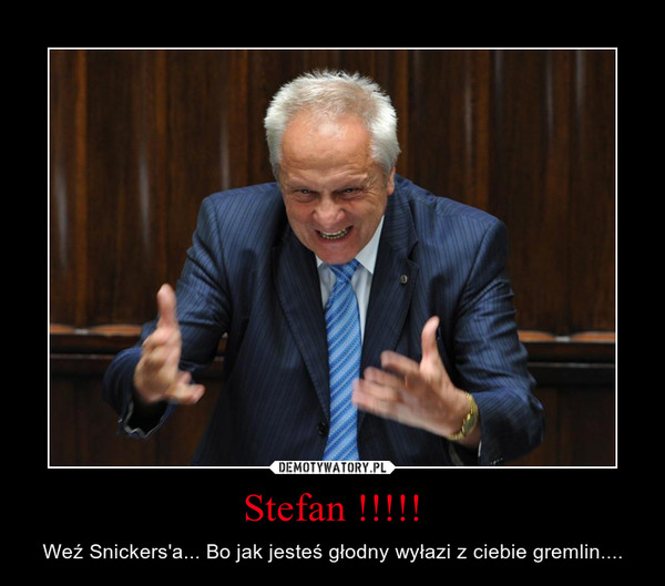 Stefan !!!!! – Weź Snickers'a... Bo jak jesteś głodny wyłazi z ciebie gremlin....