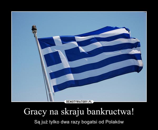 Gracy na skraju bankructwa! – Są już tylko dwa razy bogatsi od Polaków