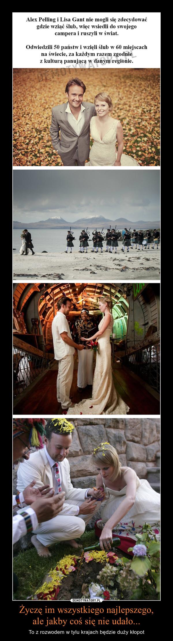 Życzę im wszystkiego najlepszego,ale jakby coś się nie udało... – To z rozwodem w tylu krajach będzie duży kłopot