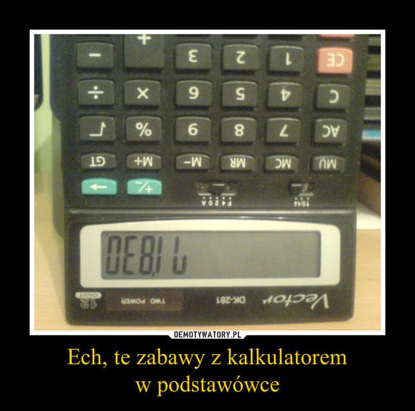Ech, te zabawy z kalkulatoremw podstawówce –
