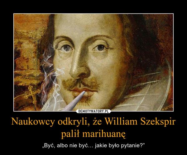 """Naukowcy odkryli, że William Szekspir palił marihuanę – """"Być, albo nie być… jakie było pytanie?"""""""