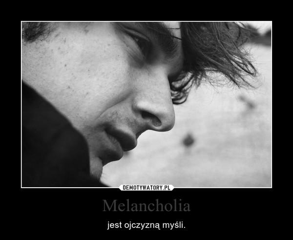 Melancholia – jest ojczyzną myśli.