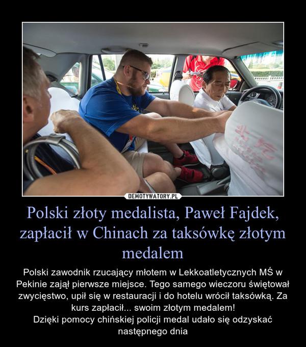 Polski złoty medalista, Paweł Fajdek, zapłacił w Chinach za taksówkę złotym medalem – Polski zawodnik rzucający młotem w Lekkoatletycznych MŚ w Pekinie zajął pierwsze miejsce. Tego samego wieczoru świętował zwycięstwo, upił się w restauracji i do hotelu wrócił taksówką. Za kurs zapłacił... swoim złotym medalem!Dzięki pomocy chińskiej policji medal udało się odzyskać następnego dnia