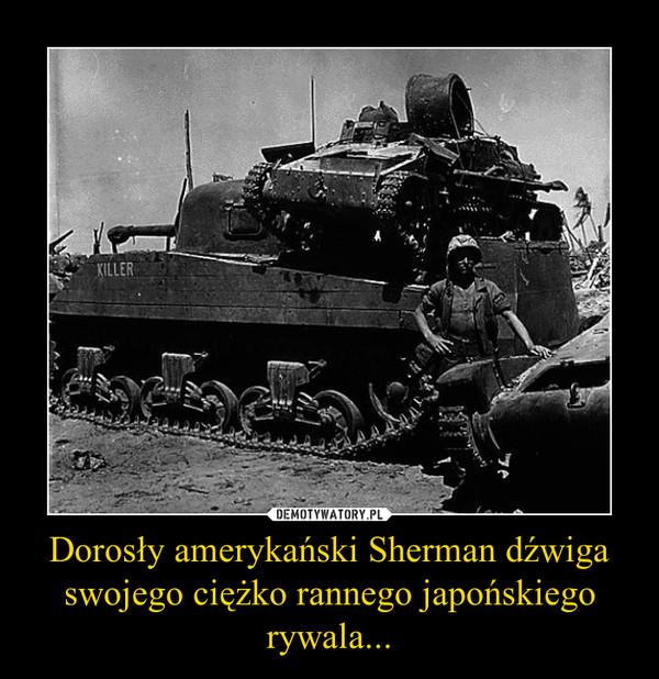 Dorosły amerykański Sherman dźwiga swojego ciężko rannego japońskiego rywala... –
