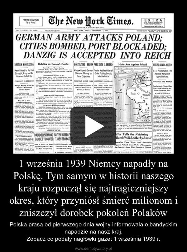 1 września 1939 Niemcy napadły na Polskę. Tym samym w historii naszego kraju rozpoczął się najtragiczniejszy okres, który przyniósł śmierć milionom i zniszczył dorobek pokoleń Polaków – Polska prasa od pierwszego dnia wojny informowała o bandyckim napadzie na nasz kraj.Zobacz co podały nagłówki gazet 1 września 1939 r.