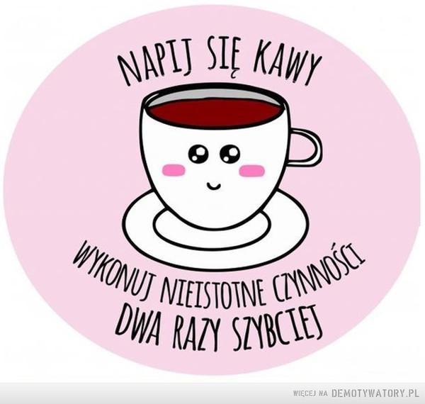 Napij się kawy –  Napij się kawy, wykonuj nieistotne czynności dwa razy szybciej