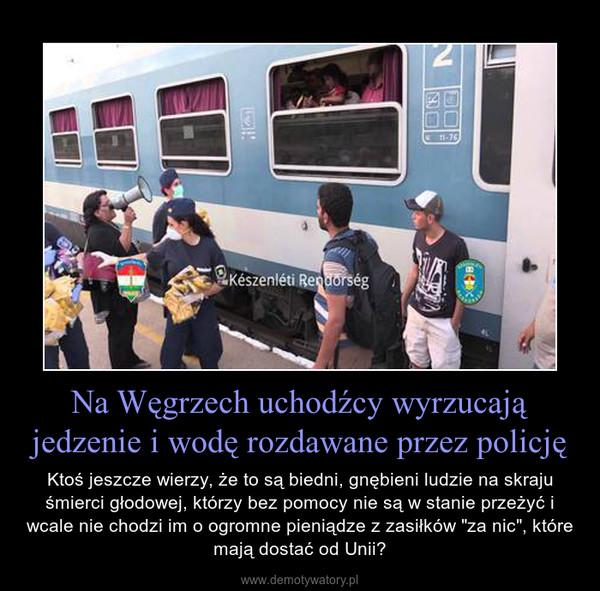 """Na Węgrzech uchodźcy wyrzucają jedzenie i wodę rozdawane przez policję – Ktoś jeszcze wierzy, że to są biedni, gnębieni ludzie na skraju śmierci głodowej, którzy bez pomocy nie są w stanie przeżyć i wcale nie chodzi im o ogromne pieniądze z zasiłków """"za nic"""", które mają dostać od Unii?"""