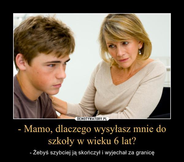 - Mamo, dlaczego wysyłasz mnie do szkoły w wieku 6 lat? – - Żebyś szybciej ją skończył i wyjechał za granicę