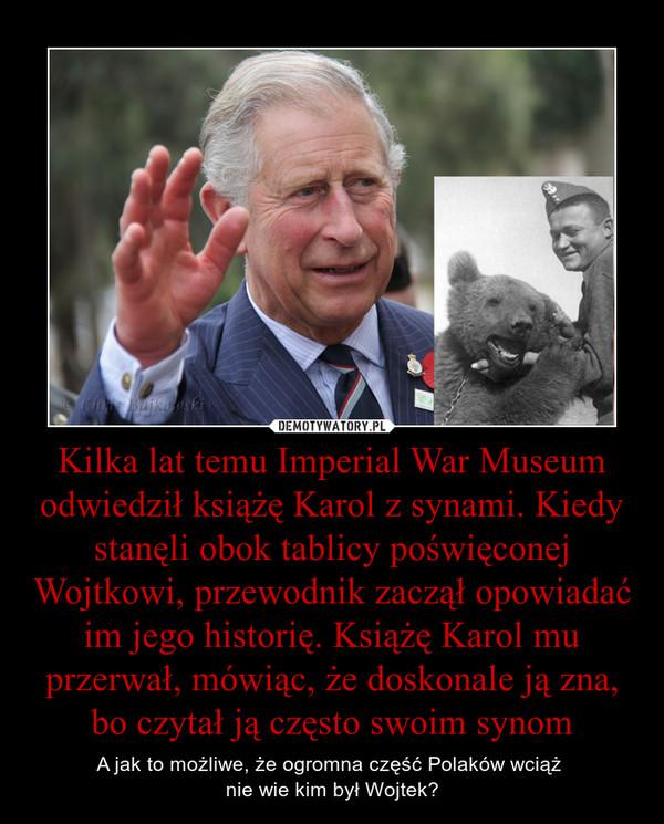 Kilka lat temu Imperial War Museum odwiedził książę Karol z synami. Kiedy stanęli obok tablicy poświęconej Wojtkowi, przewodnik zaczął opowiadać im jego historię. Książę Karol mu przerwał, mówiąc, że doskonale ją zna, bo czytał ją często swoim synom – A jak to możliwe, że ogromna część Polaków wciąż nie wie kim był Wojtek?