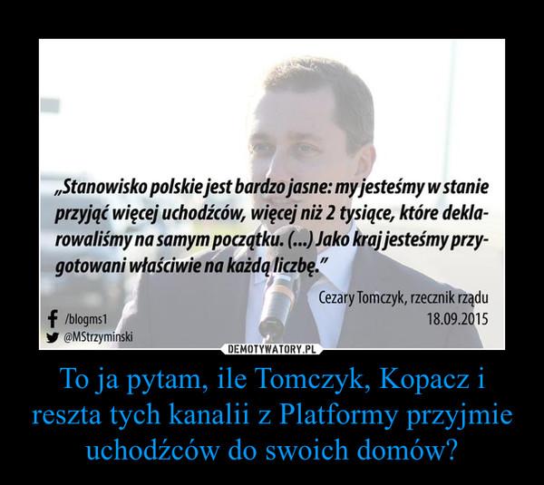 To ja pytam, ile Tomczyk, Kopacz i reszta tych kanalii z Platformy przyjmie uchodźców do swoich domów? –
