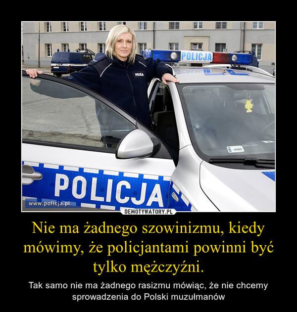 Nie ma żadnego szowinizmu, kiedy mówimy, że policjantami powinni być tylko mężczyźni. – Tak samo nie ma żadnego rasizmu mówiąc, że nie chcemy sprowadzenia do Polski muzułmanów
