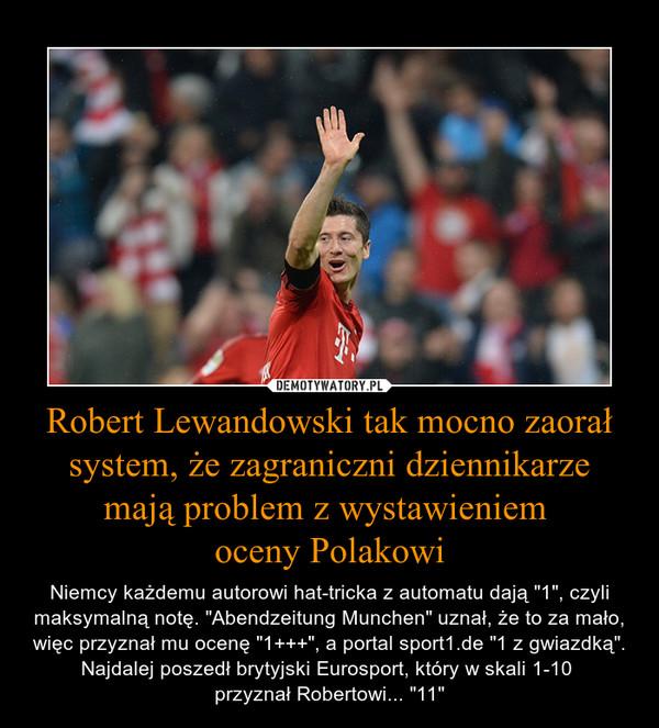 """Robert Lewandowski tak mocno zaorał system, że zagraniczni dziennikarze mają problem z wystawieniem oceny Polakowi – Niemcy każdemu autorowi hat-tricka z automatu dają """"1"""", czyli maksymalną notę. """"Abendzeitung Munchen"""" uznał, że to za mało, więc przyznał mu ocenę """"1+++"""", a portal sport1.de """"1 z gwiazdką"""". Najdalej poszedł brytyjski Eurosport, który w skali 1-10 przyznał Robertowi... """"11"""""""