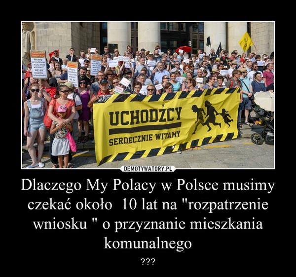 """Dlaczego My Polacy w Polsce musimy czekać około  10 lat na """"rozpatrzenie wniosku """" o przyznanie mieszkania komunalnego – ???"""