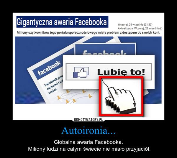 Autoironia... – Globalna awaria Facebooka. Miliony ludzi na całym świecie nie miało przyjaciół.
